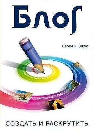 Книга «Блог: создать и раскрутить», Евгений Ющук. Для начинающих блоггеров.